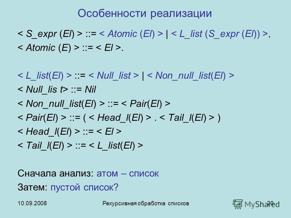 10.09.2008Рекурсивная обработка списков20 Особенности реализации ::= |, ::=. ::= | ::= Nil ::= ::= (. ) ::= Сначала анализ: атом – список Затем: пустой список?