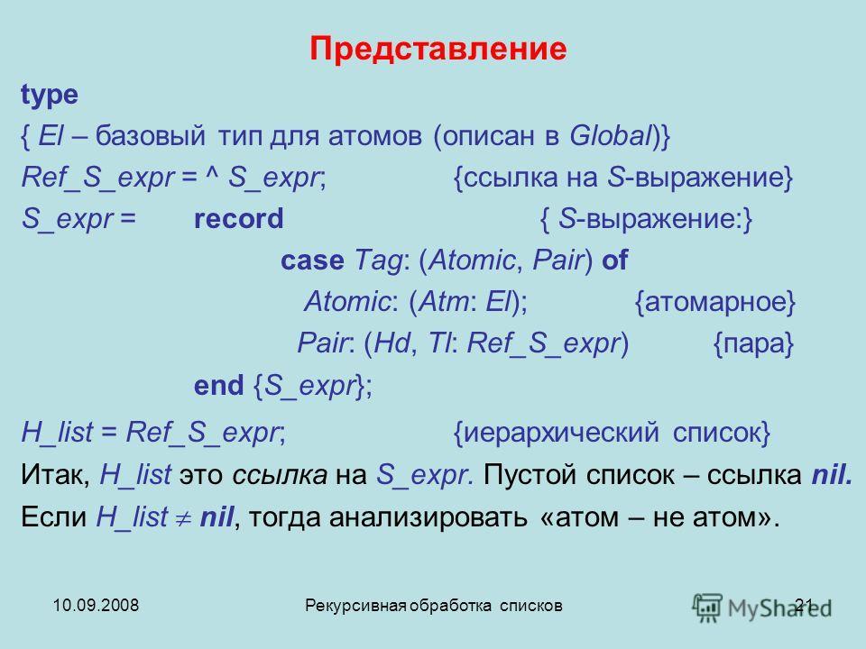 10.09.2008Рекурсивная обработка списков21 Представление type { El – базовый тип для атомов (описан в Global)} Ref_S_expr = ^ S_expr; {ссылка на S-выражение} S_expr = record { S-выражение:} case Tag: (Atomic, Pair) of Atomic: (Atm: El); {атомарное} Pa