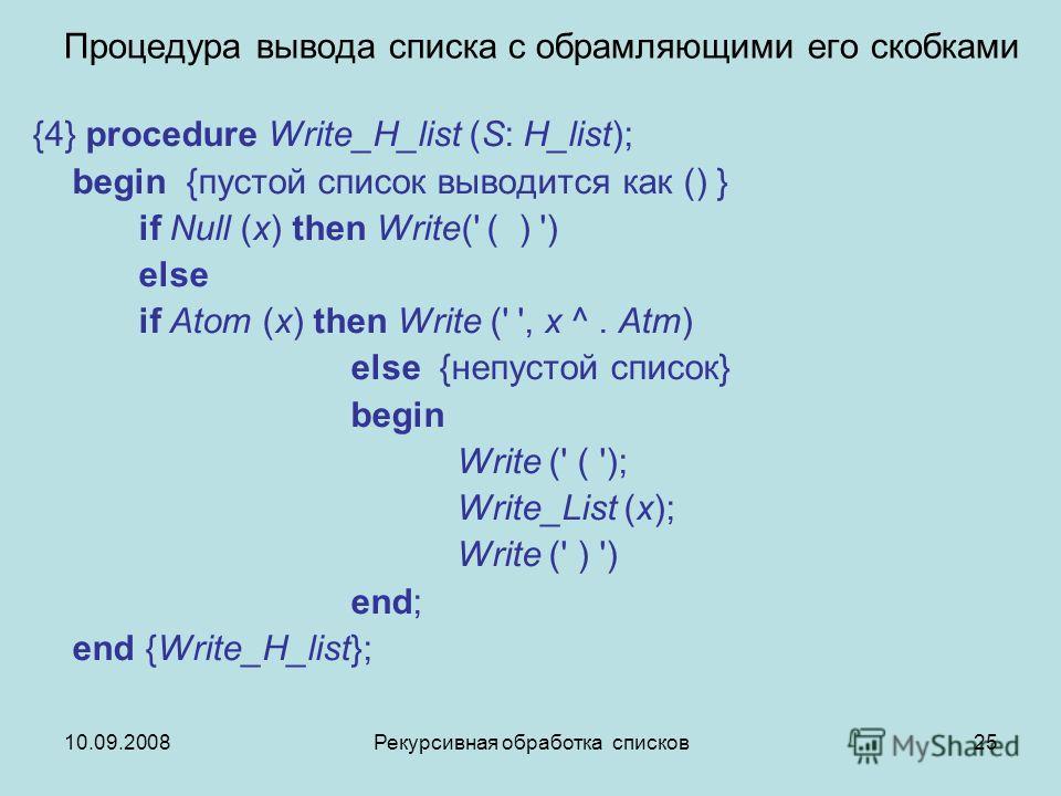 10.09.2008Рекурсивная обработка списков25 Процедура вывода списка с обрамляющими его скобками {4} procedure Write_H_list (S: H_list); begin {пустой список выводится как () } if Null (x) then Write(' ( ) ') else if Atom (x) then Write (' ', x ^. Atm)
