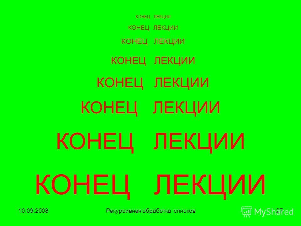 10.09.2008Рекурсивная обработка списков27 КОНЕЦ ЛЕКЦИИ