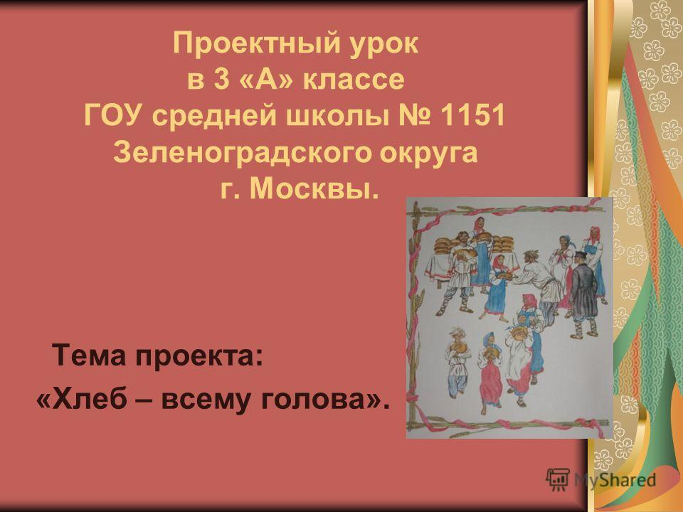 Проектный урок в 3 «А» классе ГОУ средней школы 1151 Зеленоградского округа г. Москвы. Тема проекта: «Хлеб – всему голова».