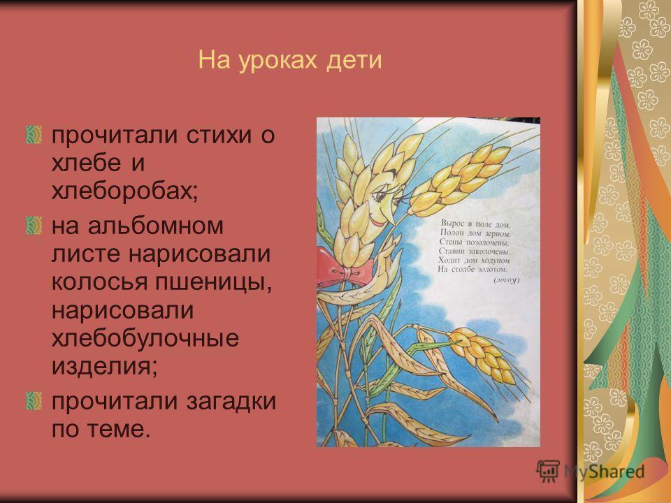 На уроках дети прочитали стихи о хлебе и хлеборобах; на альбомном листе нарисовали колосья пшеницы, нарисовали хлебобулочные изделия; прочитали загадки по теме.