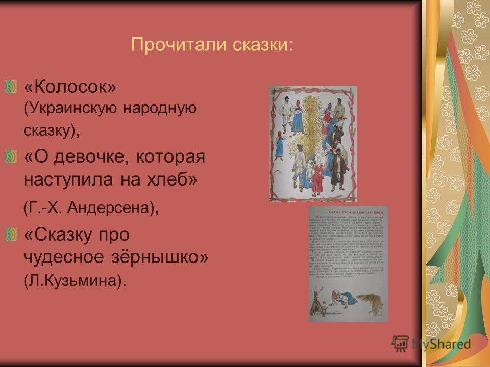 Прочитали сказки: «Колосок» (Украинскую народную сказку), «О девочке, которая наступила на хлеб» (Г.-Х. Андерсена), «Сказку про чудесное зёрнышко» (Л.Кузьмина).