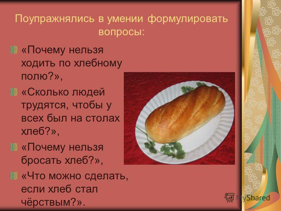 Поупражнялись в умении формулировать вопросы: «Почему нельзя ходить по хлебному полю?», «Сколько людей трудятся, чтобы у всех был на столах хлеб?», «Почему нельзя бросать хлеб?», «Что можно сделать, если хлеб стал чёрствым?».