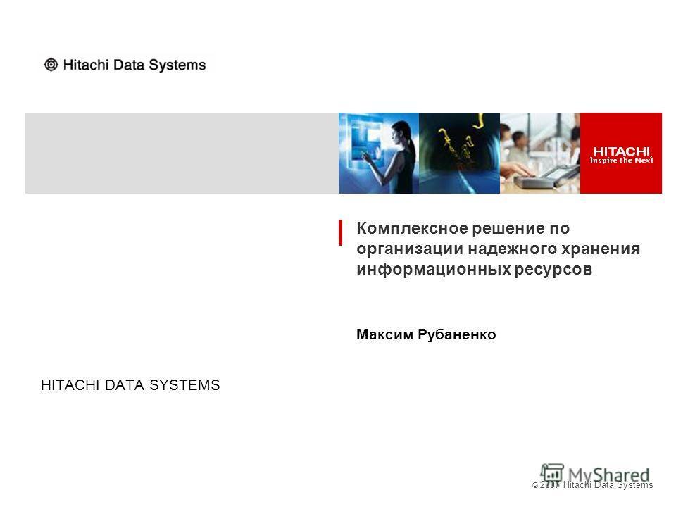 © 2007 Hitachi Data Systems HITACHI DATA SYSTEMS Комплексное решение по организации надежного хранения информационных ресурсов Максим Рубаненко