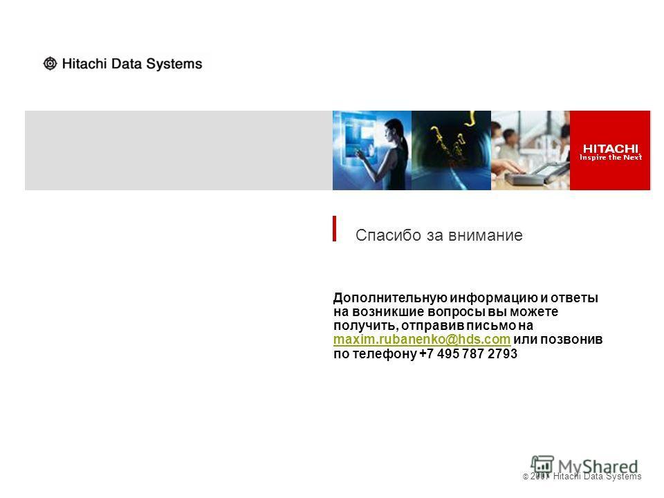 © 2007 Hitachi Data Systems Спасибо за внимание Дополнительную информацию и ответы на возникшие вопросы вы можете получить, отправив письмо на maxim.rubanenko@hds.com или позвонив по телефону +7 495 787 2793 maxim.rubanenko@hds.com