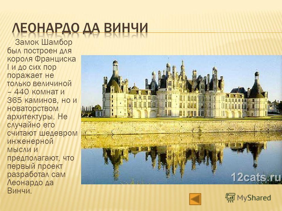 Замок Шамбор был построен для короля Франциска I и до сих пор поражает не только величиной – 440 комнат и 365 каминов, но и новаторством архитектуры. Не случайно его считают шедевром инженерной мысли и предполагают, что первый проект разработал сам Л