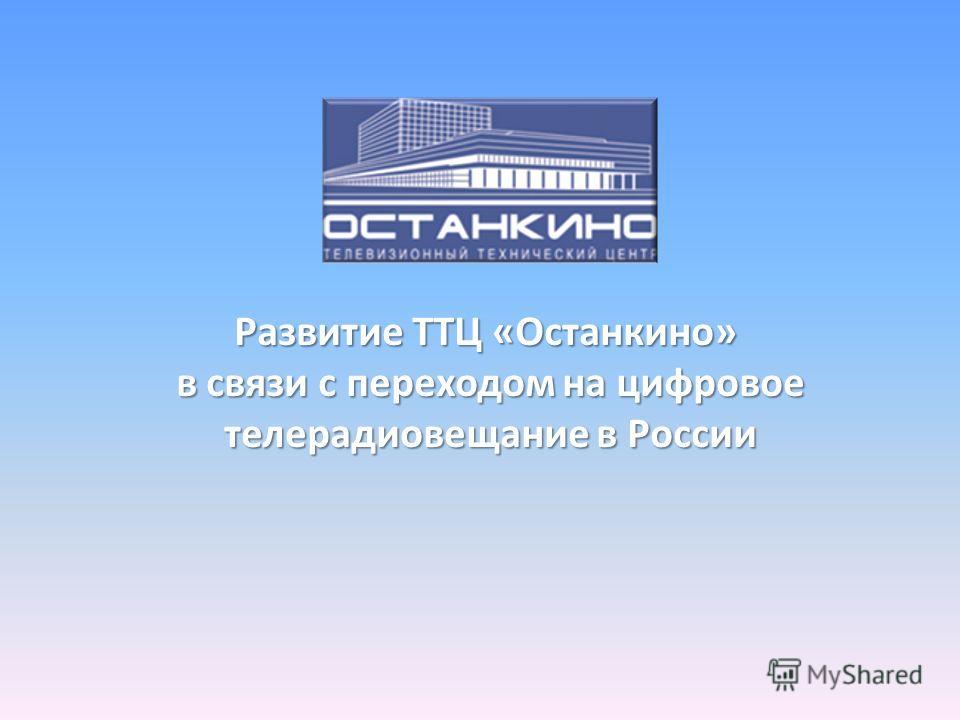 Развитие ТТЦ «Останкино» в связи с переходом на цифровое в связи с переходом на цифровое телерадиовещание в России телерадиовещание в России