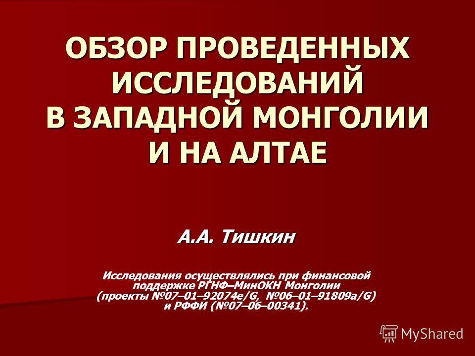 ОБЗОР ПРОВЕДЕННЫХ ИССЛЕДОВАНИЙ В ЗАПАДНОЙ МОНГОЛИИ И НА АЛТАЕ А.А. Тишкин Исследования осуществлялись при финансовой поддержке РГНФ–МинОКН Монголии (проекты 07–01–92074e/G, 06–01–91809а/G) и РФФИ (07–06–00341).