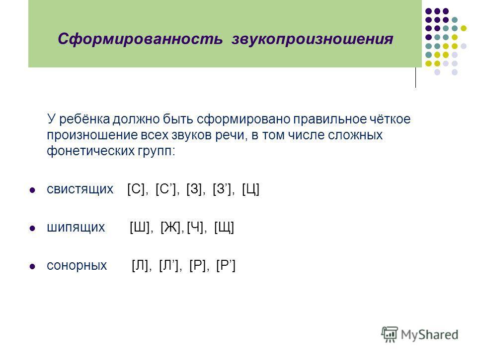 Сформированность звукопроизношения У ребёнка должно быть сформировано правильное чёткое произношение всех звуков речи, в том числе сложных фонетических групп: свистящих [С], [С], [З], [З], [Ц] шипящих [Ш], [Ж], [Ч], [Щ] cонорных [Л], [Л], [Р], [Р]