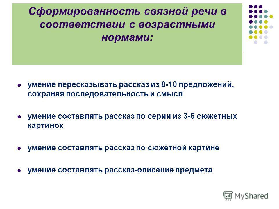 Сформированность связной речи в соответствии с возрастными нормами: умение пересказывать рассказ из 8-10 предложений, сохраняя последовательность и смысл умение составлять рассказ по серии из 3-6 сюжетных картинок умение составлять рассказ по сюжетно