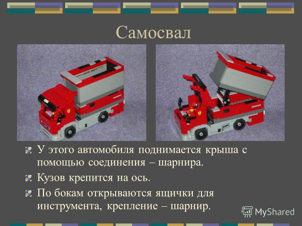 Самосвал У этого автомобиля поднимается крыша с помощью соединения – шарнира. Кузов крепится на ось. По бокам открываются ящички для инструмента, крепление – шарнир.
