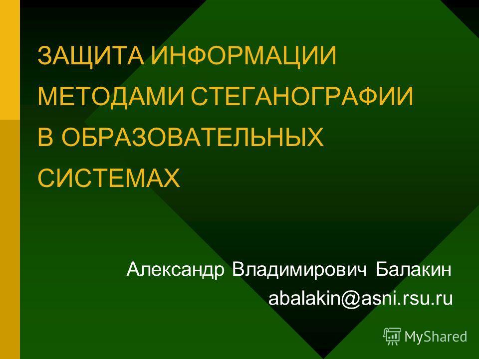 ЗАЩИТА ИНФОРМАЦИИ МЕТОДАМИ СТЕГАНОГРАФИИ В ОБРАЗОВАТЕЛЬНЫХ СИСТЕМАХ Александр Владимирович Балакин abalakin@asni.rsu.ru