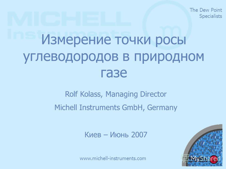 The Dew Point Specialists www.michell-instruments.com Измерение точки росы углеводородов в природном газе Rolf Kolass, Managing Director Michell Instruments GmbH, Germany Киев – Июнь 2007