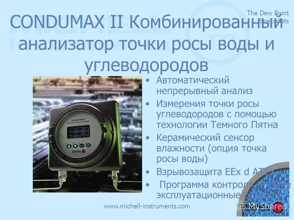 The Dew Point Specialists www.michell-instruments.com CONDUMAX II Комбинированный анализатор точки росы воды и углеводородов Автоматический непрерывный анализ Измерения точки росы углеводородов с помощью технологии Темного Пятна Керамический сенсор в