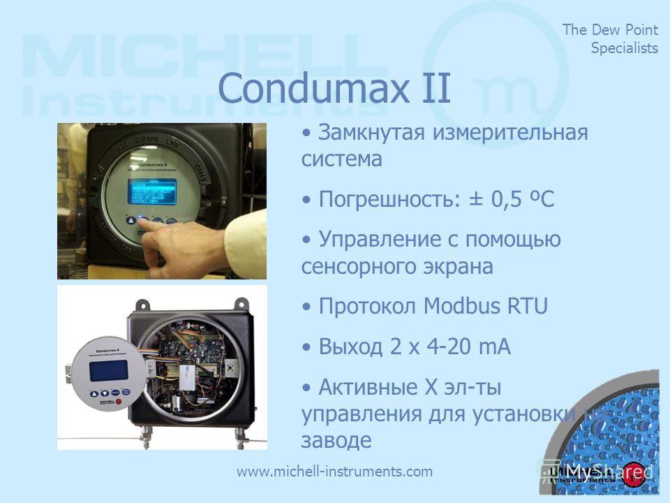 The Dew Point Specialists www.michell-instruments.com Condumax II Замкнутая измерительная система Погрешность: ± 0,5 ºС Управление с помощью сенсорного экрана Протокол Modbus RTU Выход 2 x 4-20 mA Активные X эл-ты управления для установки на заводе
