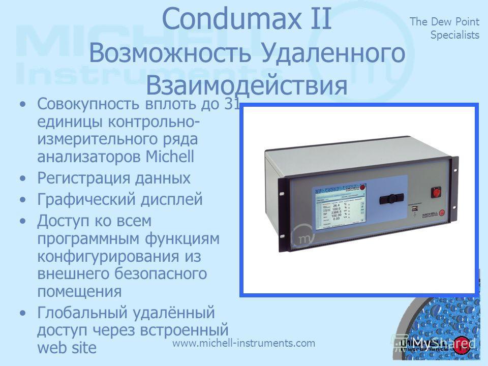 The Dew Point Specialists www.michell-instruments.com Condumax II Возможность Удаленного Взаимодействия Совокупность вплоть до 31 единицы контрольно- измерительного ряда анализаторов Michell Регистрация данных Графический дисплей Доступ ко всем прогр