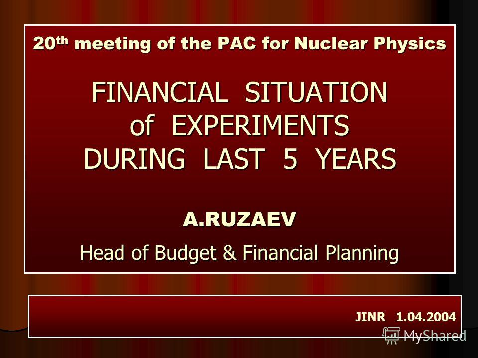 20 th meeting of the PAC for Nuclear Physics FINANCIAL SITUATION of EXPERIMENTS DURING LAST 5 YEARS A.RUZAEV Head of Budget & Financial Planning JINR 1.04.2004