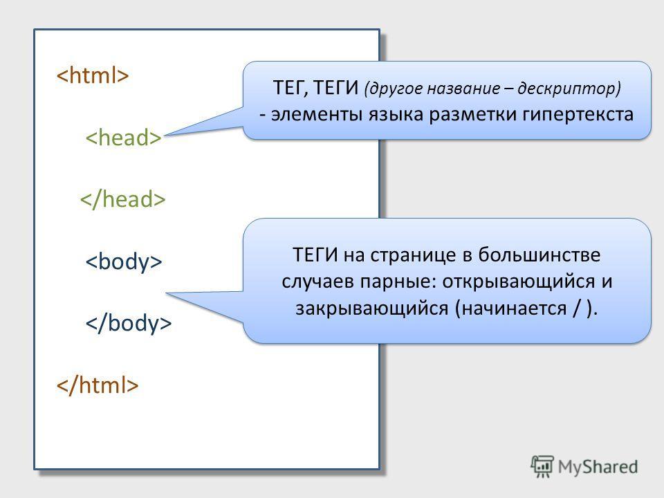 ТЕГ, ТЕГИ (другое название – дескриптор) - элементы языка разметки гипертекста ТЕГ, ТЕГИ (другое название – дескриптор) - элементы языка разметки гипертекста ТЕГИ на странице в большинстве случаев парные: открывающийся и закрывающийся (начинается / )
