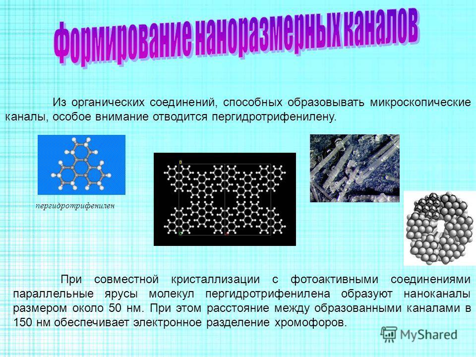 Из органических соединений, способных образовывать микроскопические каналы, особое внимание отводится пергидротрифенилену. пергидротрифенилен При совместной кристаллизации с фотоактивными соединениями параллельные ярусы молекул пергидротрифенилена об
