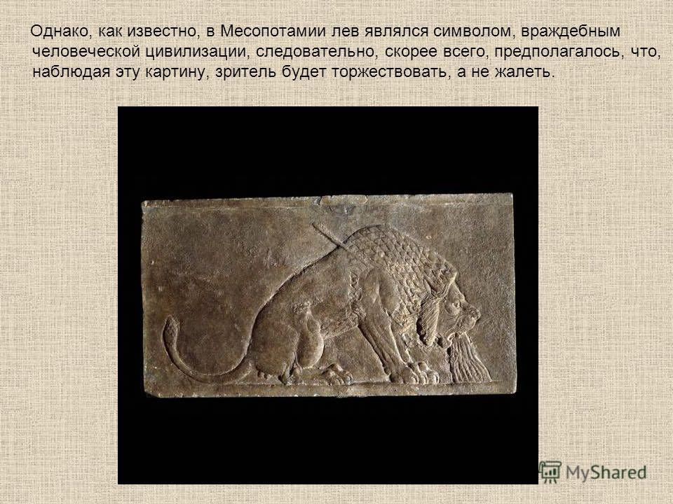 Однако, как известно, в Месопотамии лев являлся символом, враждебным человеческой цивилизации, следовательно, скорее всего, предполагалось, что, наблюдая эту картину, зритель будет торжествовать, а не жалеть.
