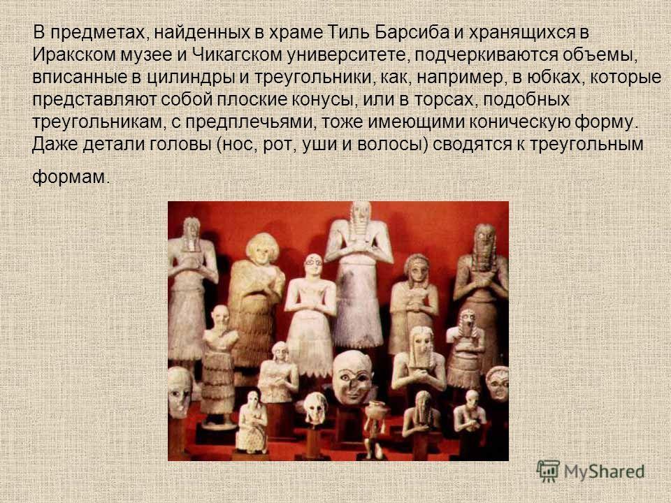 В предметах, найденных в храме Тиль Барсиба и хранящихся в Иракском музее и Чикагском университете, подчеркиваются объемы, вписанные в цилиндры и треугольники, как, например, в юбках, которые представляют собой плоские конусы, или в торсах, подобных