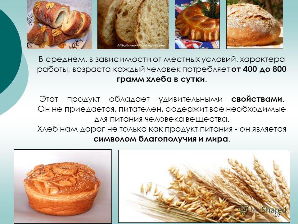 В среднем, в зависимости от местных условий, характера работы, возраста каждый человек потребляет от 400 до 800 грамм хлеба в сутки. Этот продукт обладает удивительными свойствами. Он не приедается, питателен, содержит все необходимые для питания чел