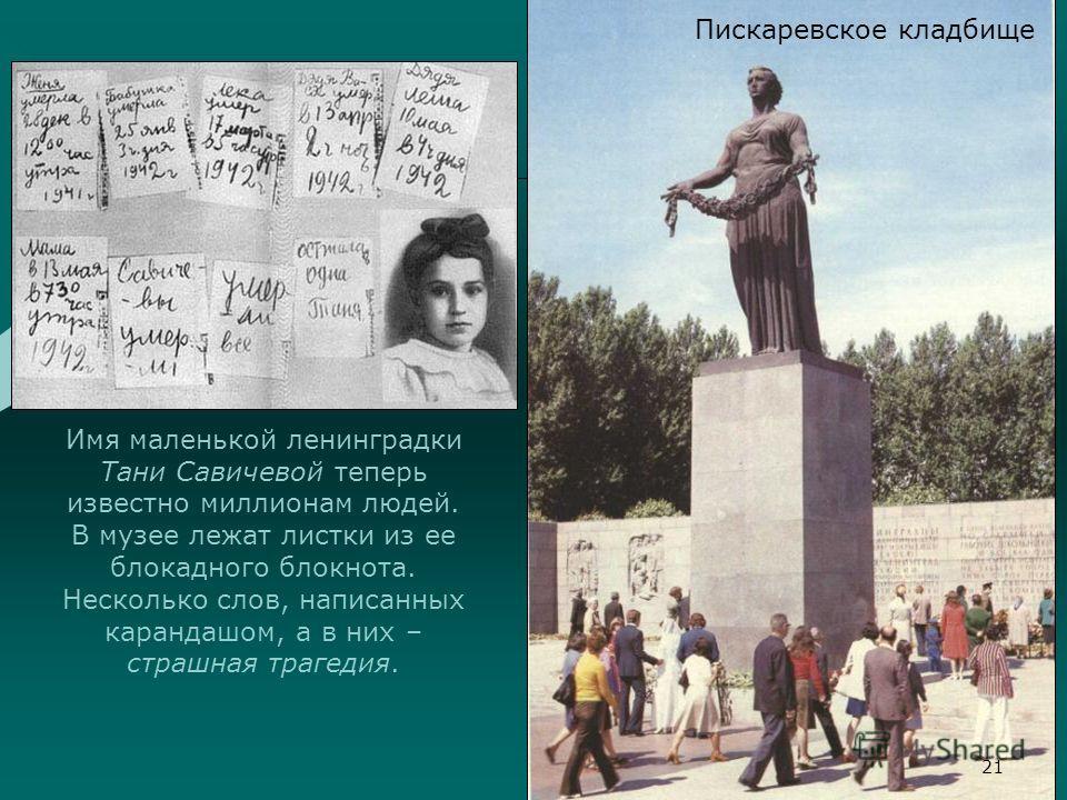 Имя маленькой ленинградки Тани Савичевой теперь известно миллионам людей. В музее лежат листки из ее блокадного блокнота. Несколько слов, написанных карандашом, а в них – страшная трагедия. 21 Пискаревское кладбище