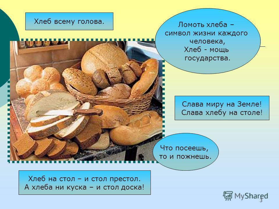 Что посеешь, то и пожнешь. Хлеб всему голова. Хлеб на стол – и стол престол. А хлеба ни куска – и стол доска! Ломоть хлеба – символ жизни каждого человека, Хлеб - мощь государства. Слава миру на Земле! Слава хлебу на столе! 3