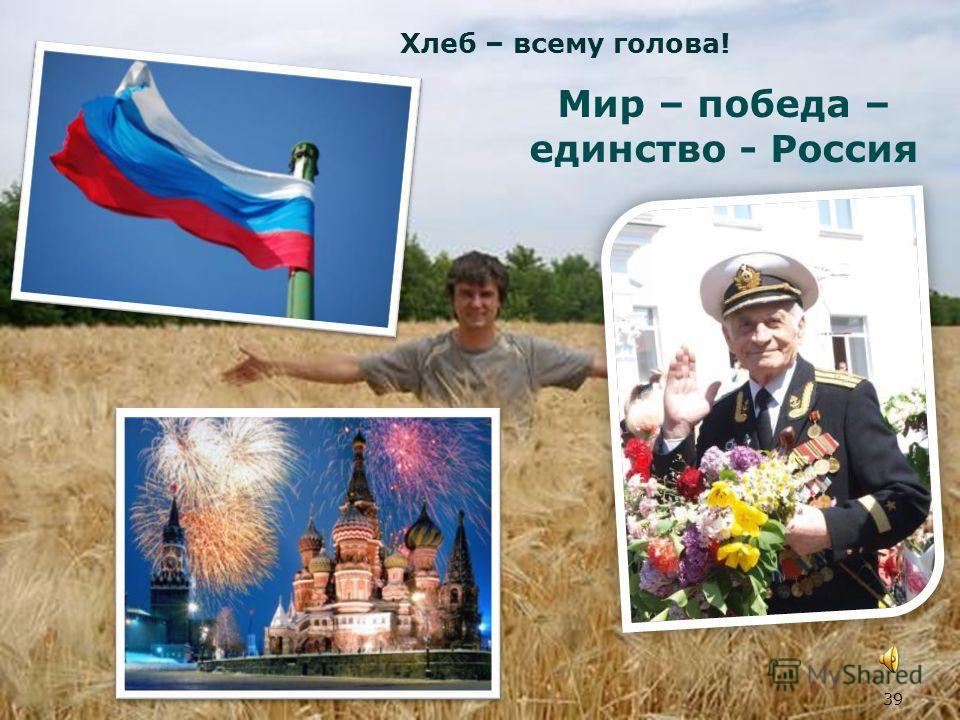 39 Мир – победа – единство - Россия Хлеб – всему голова!