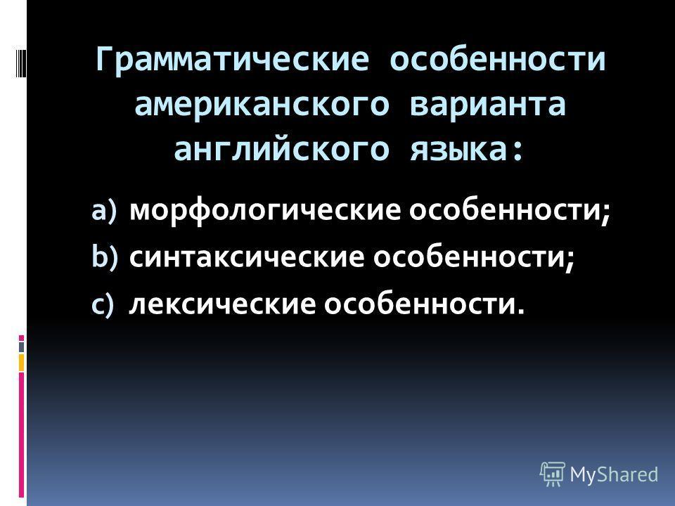 Грамматические особенности американского варианта английского языка: a) морфологические особенности; b) синтаксические особенности; c) лексические особенности.
