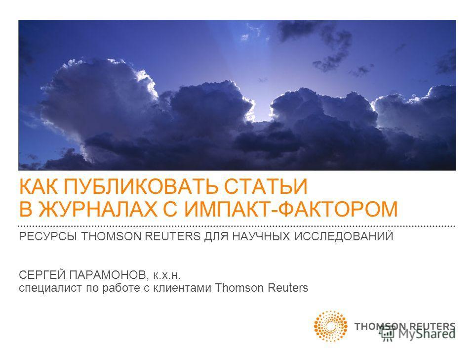 КАК ПУБЛИКОВАТЬ СТАТЬИ В ЖУРНАЛАХ С ИМПАКТ-ФАКТОРОМ РЕСУРСЫ THOMSON REUTERS ДЛЯ НАУЧНЫХ ИССЛЕДОВАНИЙ СЕРГЕЙ ПАРАМОНОВ, к.х.н. специалист по работе с клиентами Thomson Reuters