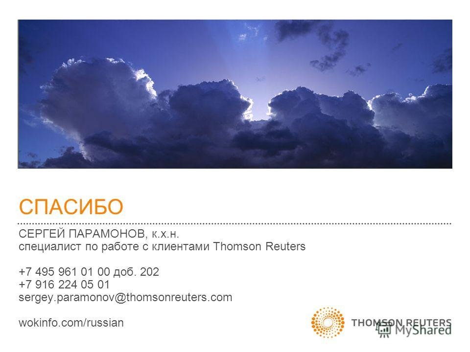 СПАСИБО СЕРГЕЙ ПАРАМОНОВ, к.х.н. специалист по работе с клиентами Thomson Reuters +7 495 961 01 00 доб. 202 +7 916 224 05 01 sergey.paramonov@thomsonreuters.com wokinfo.com/russian