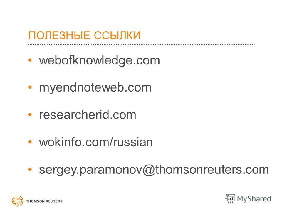 ПОЛЕЗНЫЕ ССЫЛКИ webofknowledge.com myendnoteweb.com researcherid.com wokinfo.com/russian sergey.paramonov@thomsonreuters.com