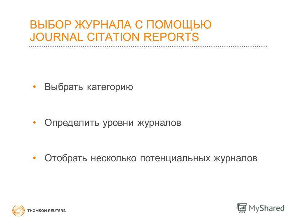 ВЫБОР ЖУРНАЛА С ПОМОЩЬЮ JOURNAL CITATION REPORTS Выбрать категорию Определить уровни журналов Отобрать несколько потенциальных журналов