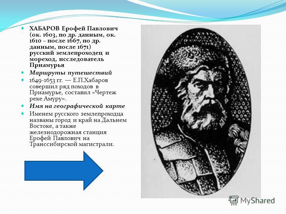 ХАБАРОВ Ерофей Павлович (ок. 1603, по др. данным, ок. 1610 – после 1667, по др. данным, после 1671) русский землепроходец и мореход, исследователь Приамурья Маршруты путешествий 1649-1653 гг. Е.П.Хабаров совершил ряд походов в Приамурье, составил «Че