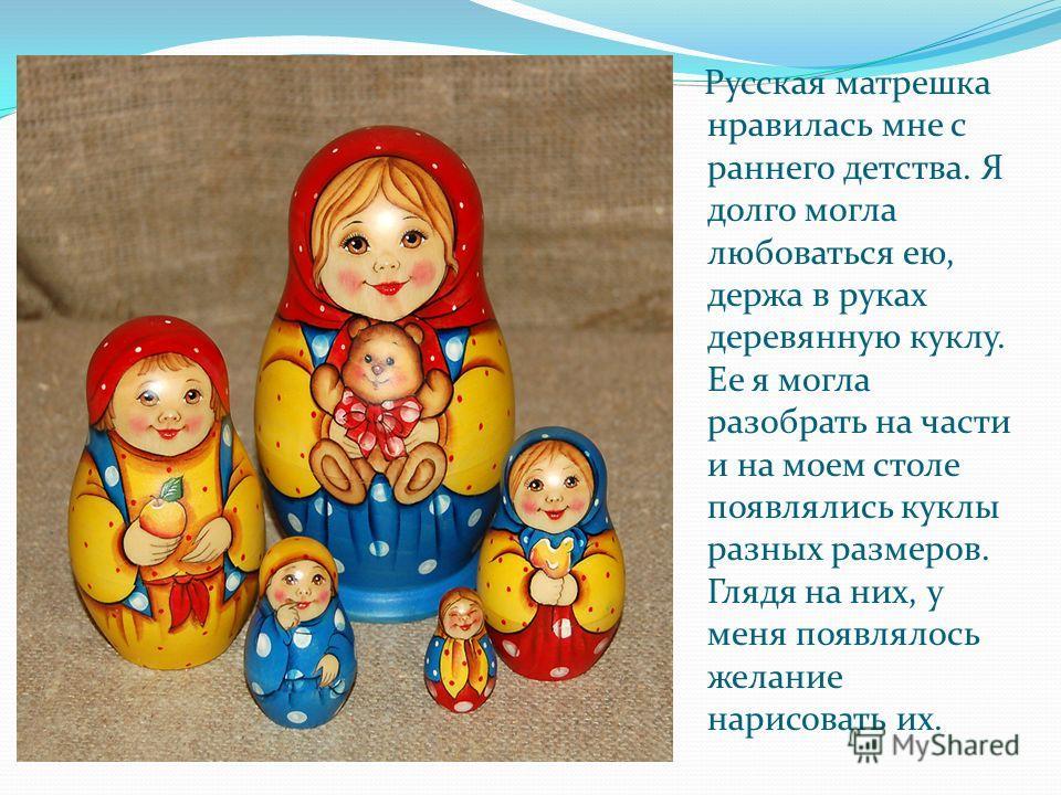 Русская матрешка нравилась мне с раннего детства. Я долго могла любоваться ею, держа в руках деревянную куклу. Ее я могла разобрать на части и на моем столе появлялись куклы разных размеров. Глядя на них, у меня появлялось желание нарисовать их.