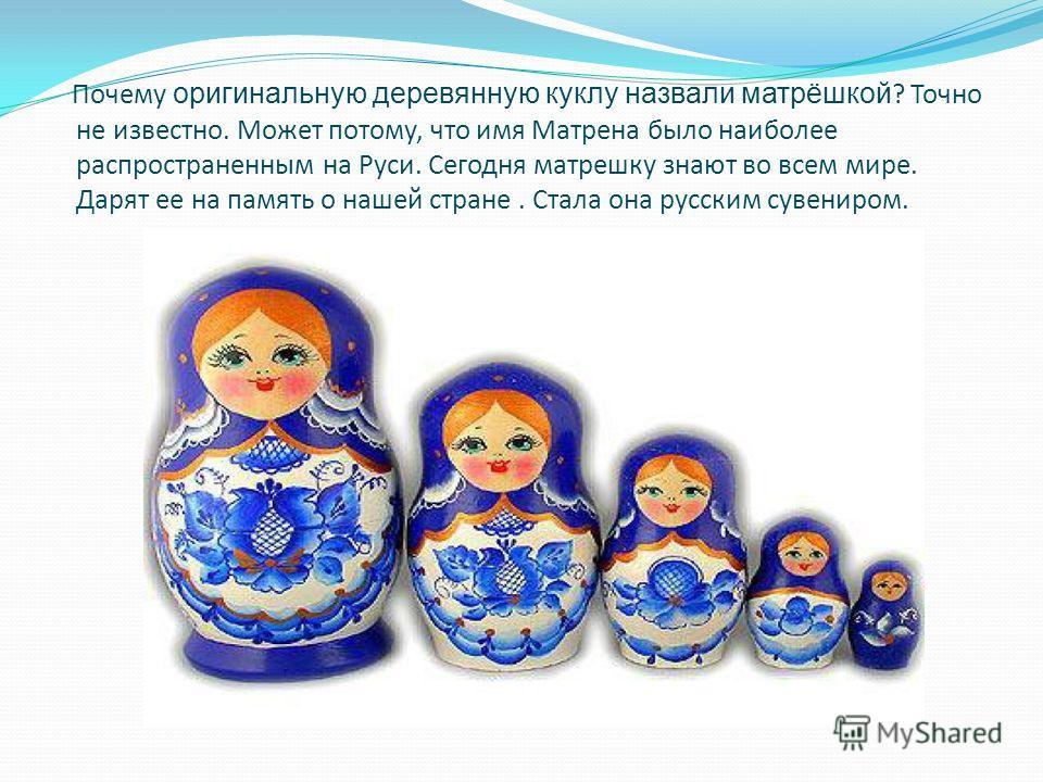 Почему оригинальную деревянную куклу назвали матрёшкой ? Точно не известно. Может потому, что имя Матрена было наиболее распространенным на Руси. Сегодня матрешку знают во всем мире. Дарят ее на память о нашей стране. Стала она русским сувениром.