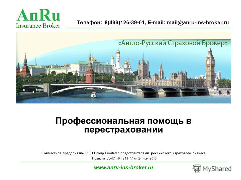 Профессиональная помощь в перестраховании Совместное предприятие RFIB Group Limited с представителями российского страхового бизнеса Лицензия СБ-Ю 4211 77 от 24 мая 2010 www.anru-ins-broker.ru Телефон: 8(499)126-39-01, E-mail: mail@anru-ins-broker.ru