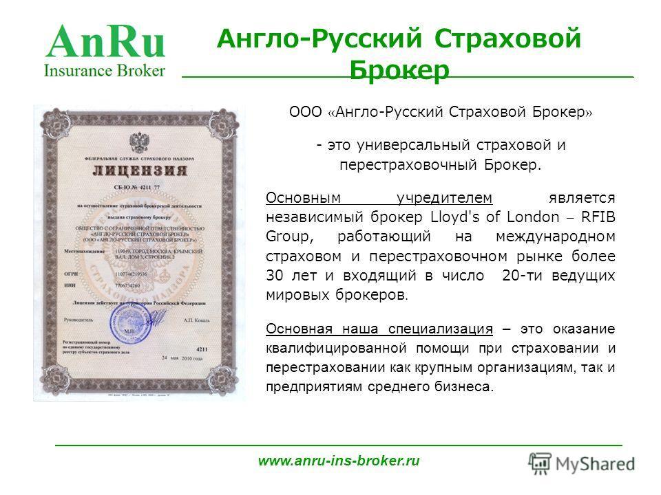 ООО « Англо-Русский Страховой Брокер » - это универсальный страховой и перестраховочный Брокер. Основным учредителем является независимый брокер Lloyd's of London – RFIB Group, работающий на международном страховом и перестраховочном рынке более 30 л