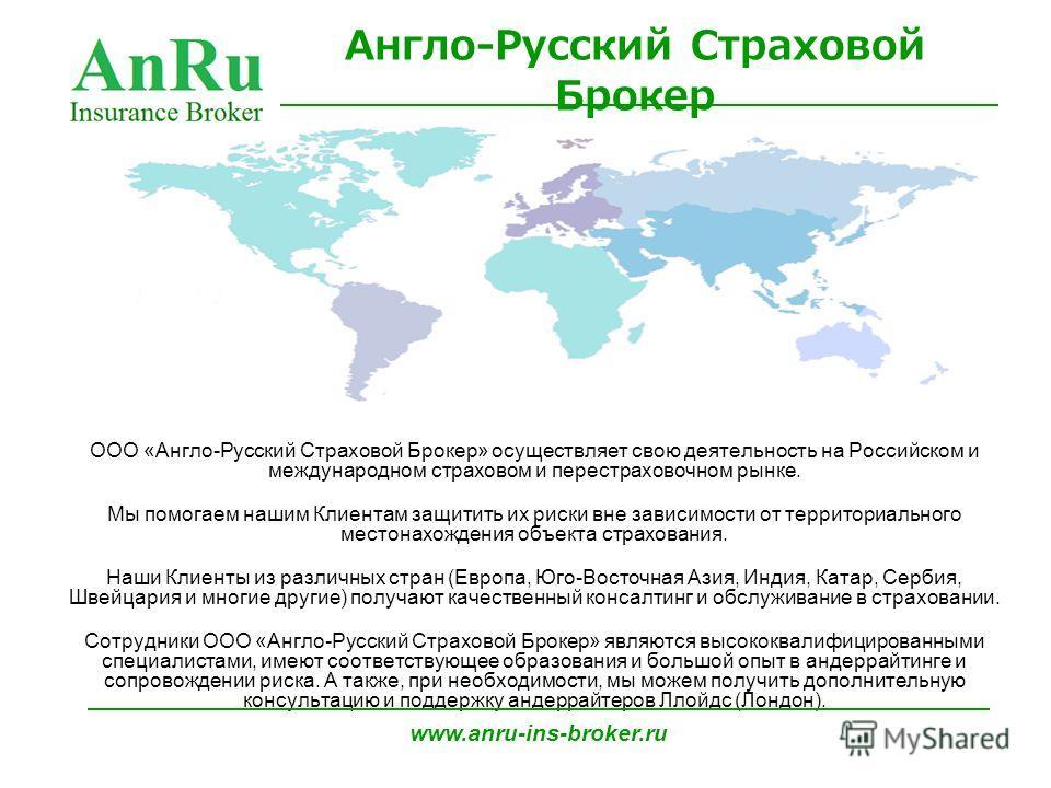 ООО «Англо-Русский Страховой Брокер» осуществляет свою деятельность на Российском и международном страховом и перестраховочном рынке. Мы помогаем нашим Клиентам защитить их риски вне зависимости от территориального местонахождения объекта страхования