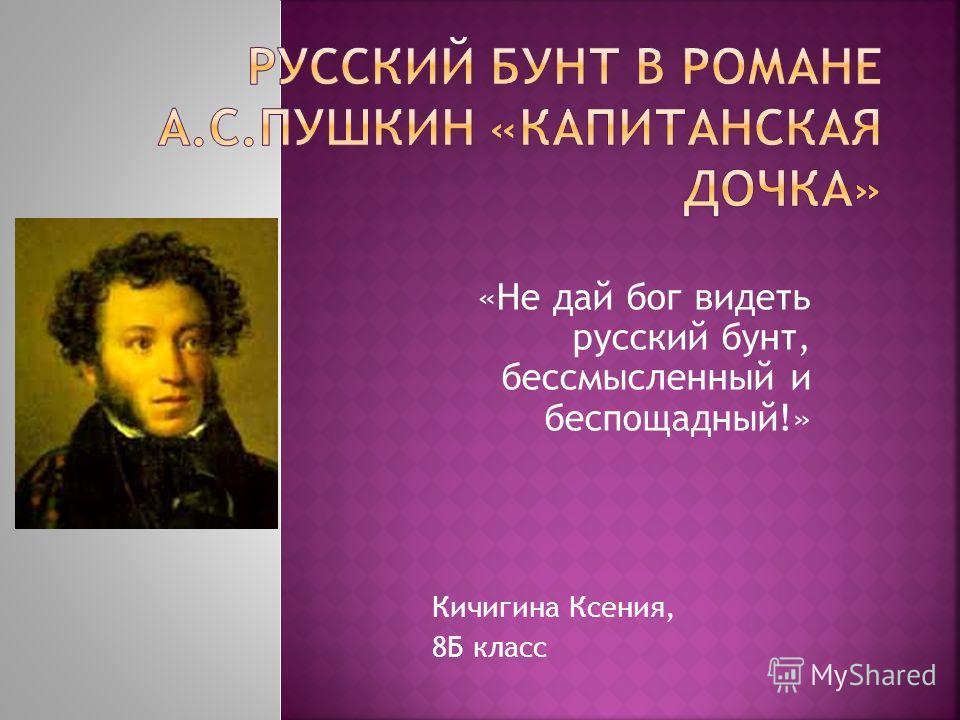 «Не дай бог видеть русский бунт, бессмысленный и беспощадный!» Кичигина Ксения, 8Б класс