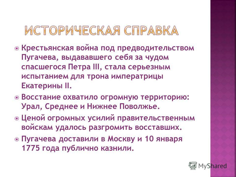 Крестьянская война под предводительством Пугачева, выдававшего себя за чудом спасшегося Петра III, стала серьезным испытанием для трона императрицы Екатерины II. Восстание охватило огромную территорию: Урал, Среднее и Нижнее Поволжье. Ценой огромных