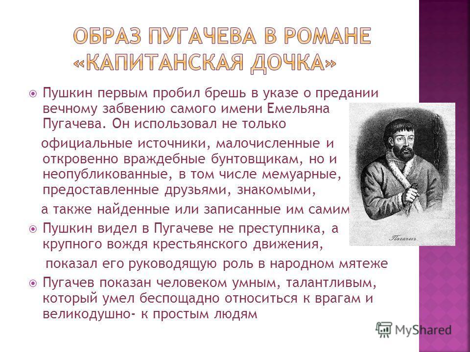 Пушкин первым пробил брешь в указе о предании вечному забвению самого имени Емельяна Пугачева. Он использовал не только официальные источники, малочисленные и откровенно враждебные бунтовщикам, но и неопубликованные, в том числе мемуарные, предоставл