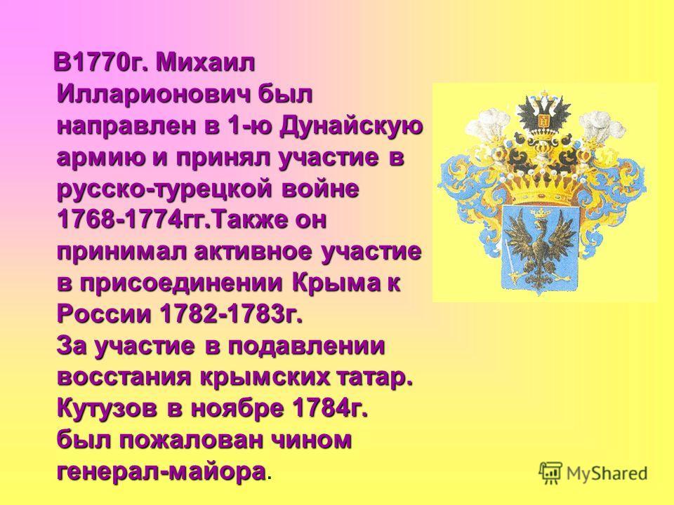 В1770г. Михаил Илларионович был направлен в 1-ю Дунайскую армию и принял участие в русско-турецкой войне 1768-1774гг.Также он принимал активное участие в присоединении Крыма к России 1782-1783г. За участие в подавлении восстания крымских татар. Кутуз