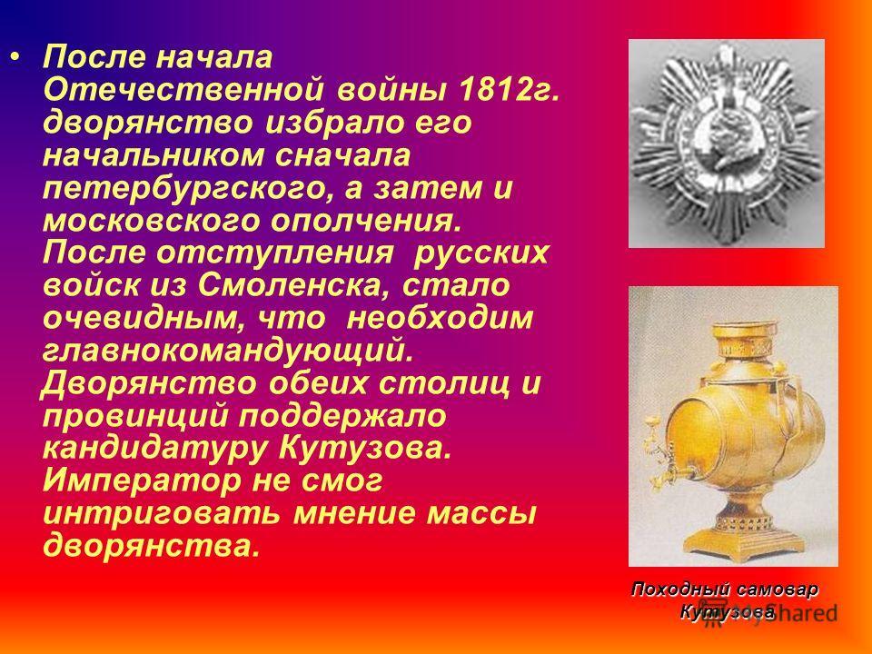 Походный самовар Кутузова После начала Отечественной войны 1812г. дворянство избрало его начальником сначала петербургского, а затем и московского ополчения. После отступления русских войск из Смоленска, стало очевидным, что необходим главнокомандующ
