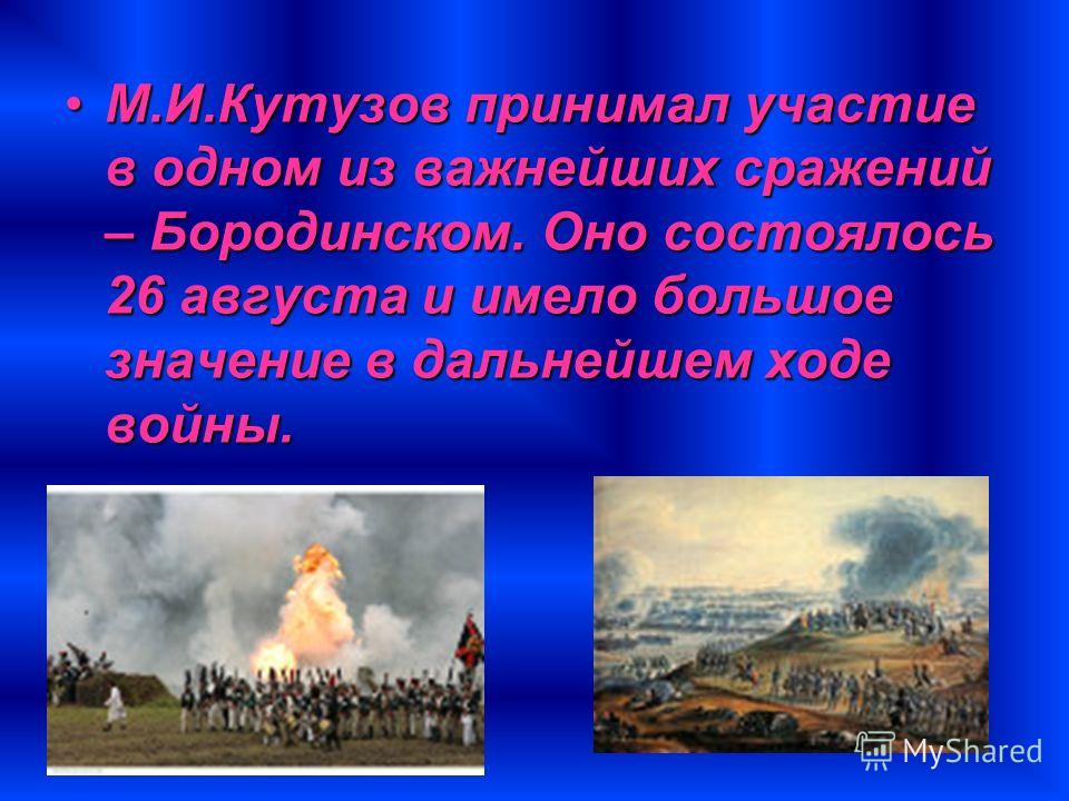 М.И.Кутузов принимал участие в одном из важнейших сражений – Бородинском. Оно состоялось 26 августа и имело большое значение в дальнейшем ходе войны.М.И.Кутузов принимал участие в одном из важнейших сражений – Бородинском. Оно состоялось 26 августа и
