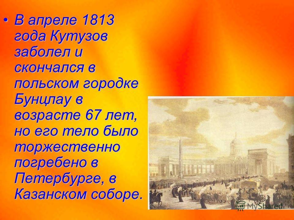 В апреле 1813 года Кутузов заболел и скончался в польском городке Бунцлау в возрасте 67 лет, но его тело было торжественно погребено в Петербурге, в Казанском соборе.