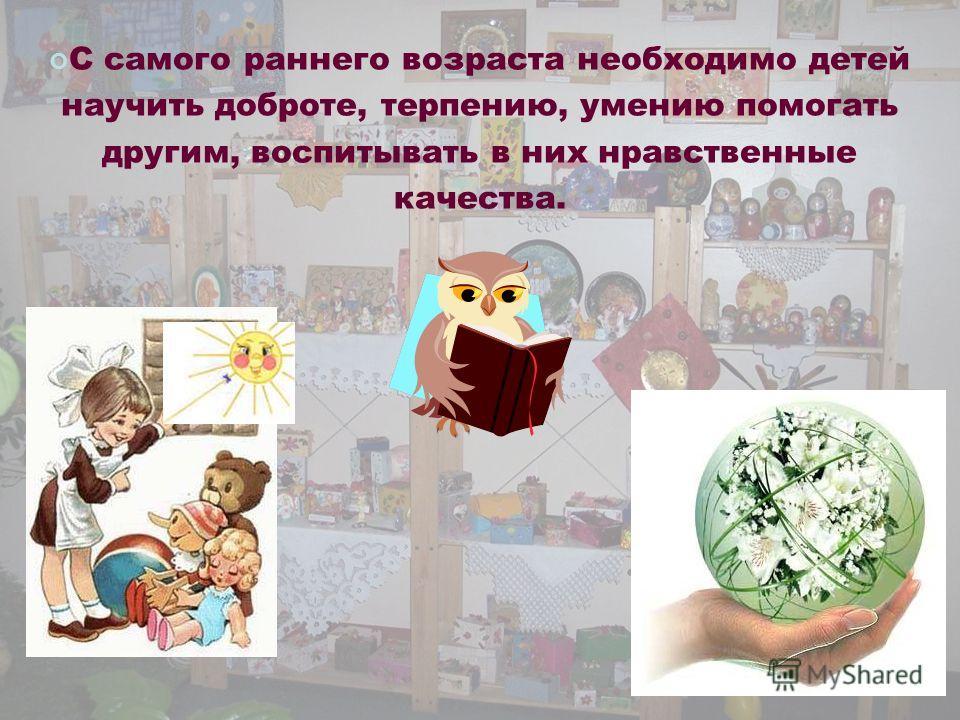 С самого раннего возраста необходимо детей научить доброте, терпению, умению помогать другим, воспитывать в них нравственные качества.