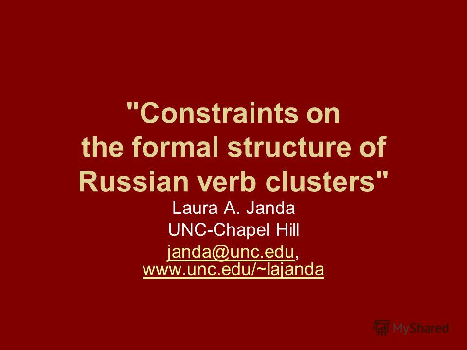 Constraints on the formal structure of Russian verb clusters Laura A. Janda UNC-Chapel Hill janda@unc.edujanda@unc.edu, www.unc.edu/~lajanda www.unc.edu/~lajanda